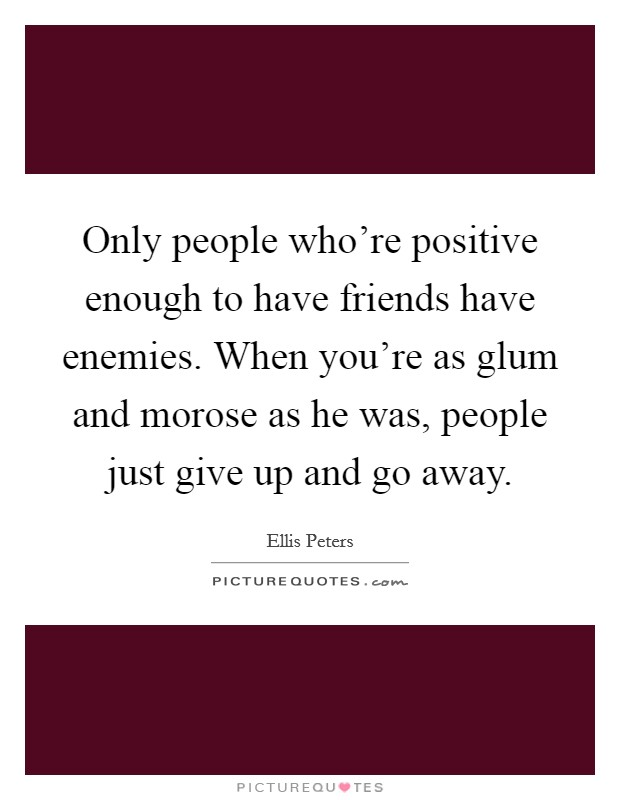 Only people who're positive enough to have friends have enemies. When you're as glum and morose as he was, people just give up and go away Picture Quote #1
