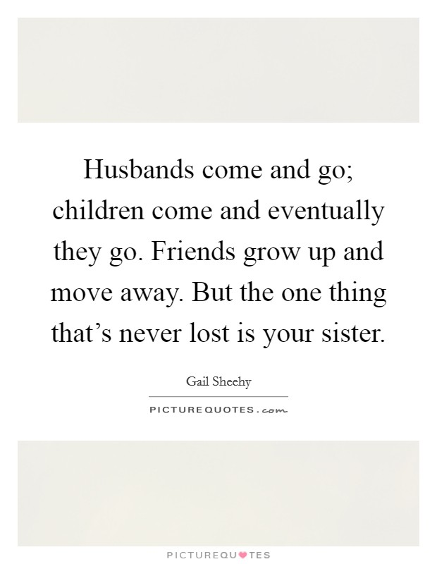 Husbands come and go; children come and eventually they go. Friends grow up and move away. But the one thing that's never lost is your sister Picture Quote #1