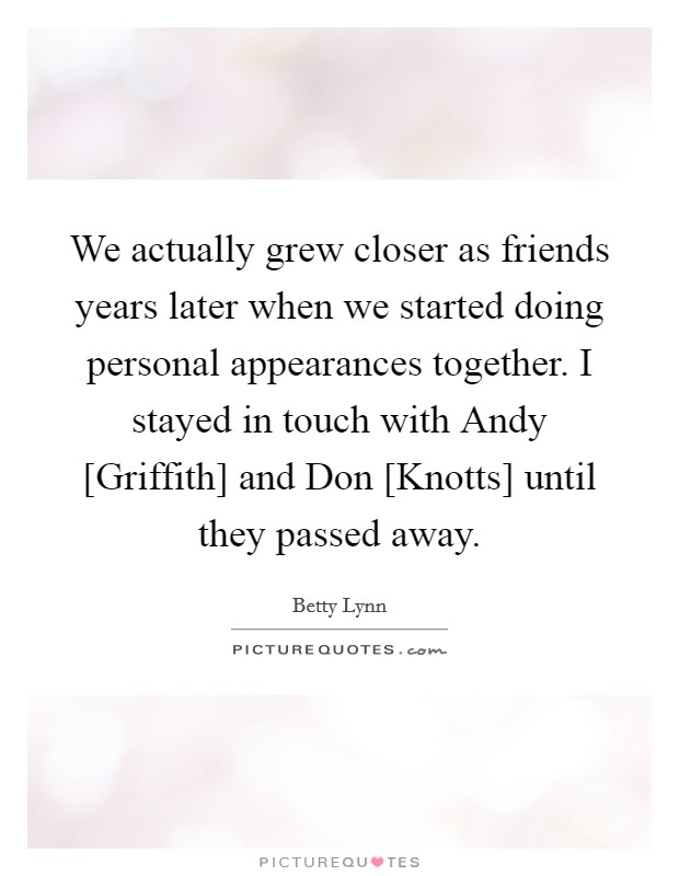 We actually grew closer as friends years later when we started doing personal appearances together. I stayed in touch with Andy [Griffith] and Don [Knotts] until they passed away Picture Quote #1