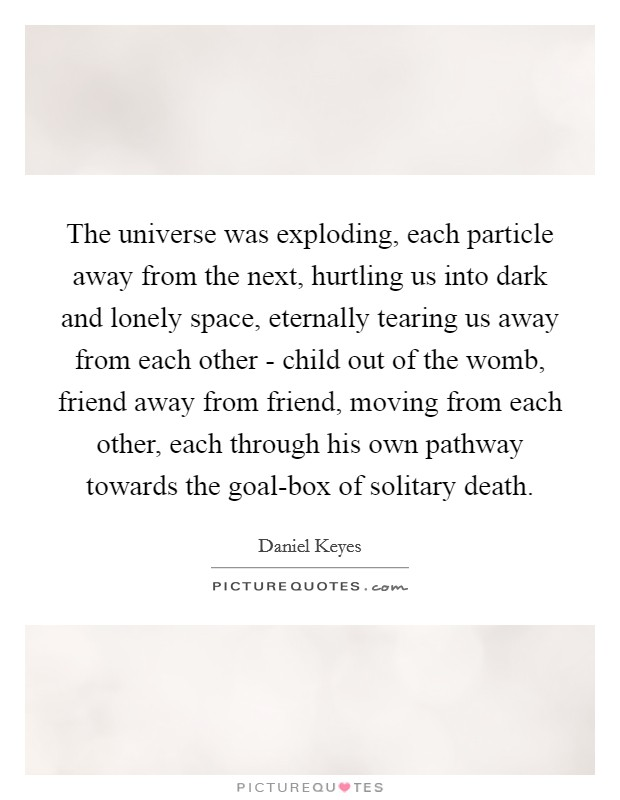 The universe was exploding, each particle away from the next, hurtling us into dark and lonely space, eternally tearing us away from each other - child out of the womb, friend away from friend, moving from each other, each through his own pathway towards the goal-box of solitary death. Picture Quote #1