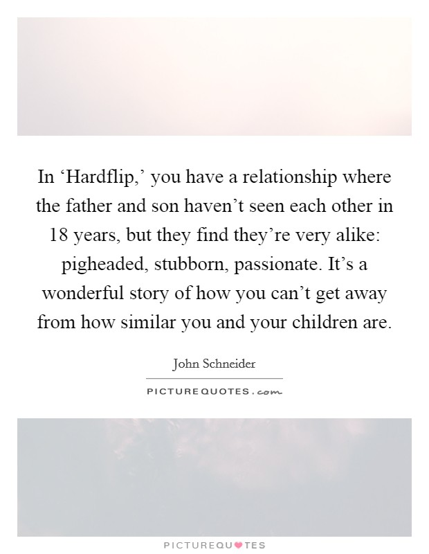 In 'Hardflip,' you have a relationship where the father and son haven't seen each other in 18 years, but they find they're very alike: pigheaded, stubborn, passionate. It's a wonderful story of how you can't get away from how similar you and your children are Picture Quote #1