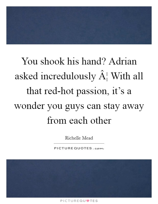 You shook his hand? Adrian asked incredulously ¦ With all that red-hot passion, it's a wonder you guys can stay away from each other Picture Quote #1