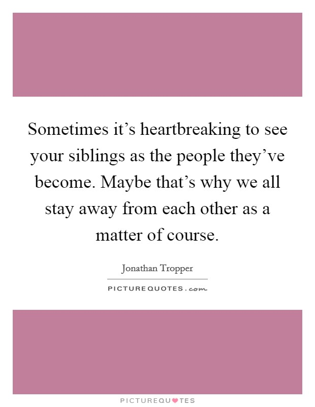 Sometimes it's heartbreaking to see your siblings as the people they've become. Maybe that's why we all stay away from each other as a matter of course Picture Quote #1