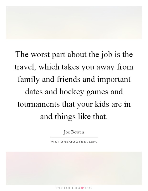 The worst part about the job is the travel, which takes you away from family and friends and important dates and hockey games and tournaments that your kids are in and things like that. Picture Quote #1