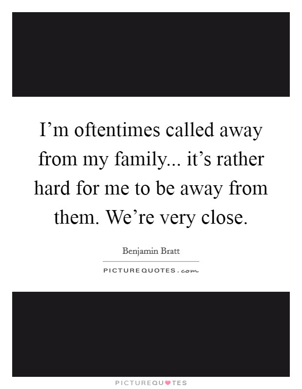 I'm oftentimes called away from my family... it's rather hard for me to be away from them. We're very close Picture Quote #1