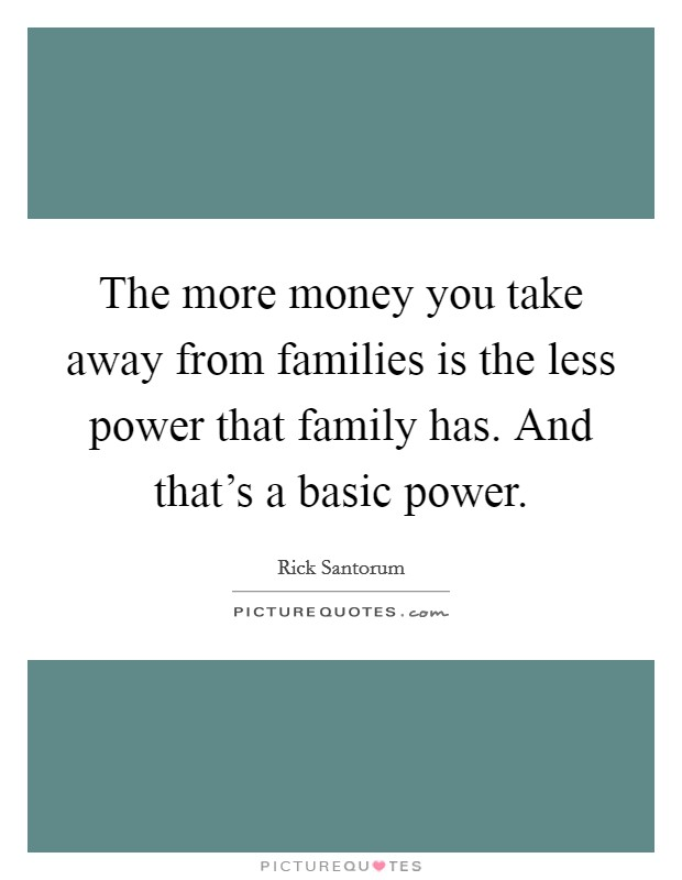 The more money you take away from families is the less power that family has. And that's a basic power Picture Quote #1