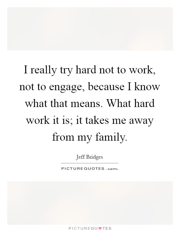 I really try hard not to work, not to engage, because I know what that means. What hard work it is; it takes me away from my family Picture Quote #1