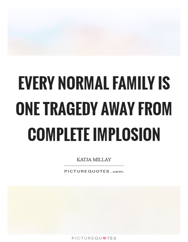 Every normal family is one tragedy away from complete implosion Picture Quote #1