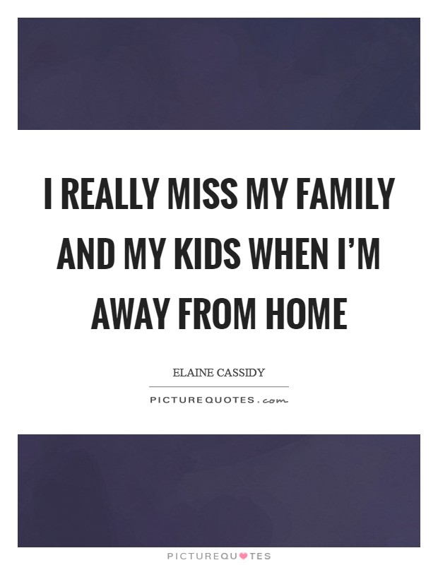 I really miss my family and my kids when I'm away from home Picture Quote #1