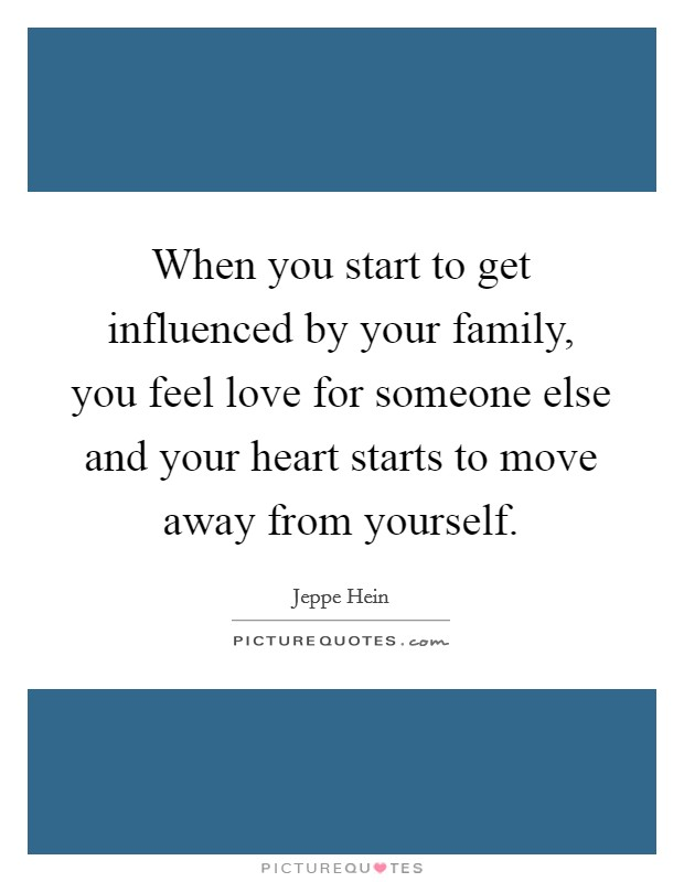 When you start to get influenced by your family, you feel love for someone else and your heart starts to move away from yourself. Picture Quote #1