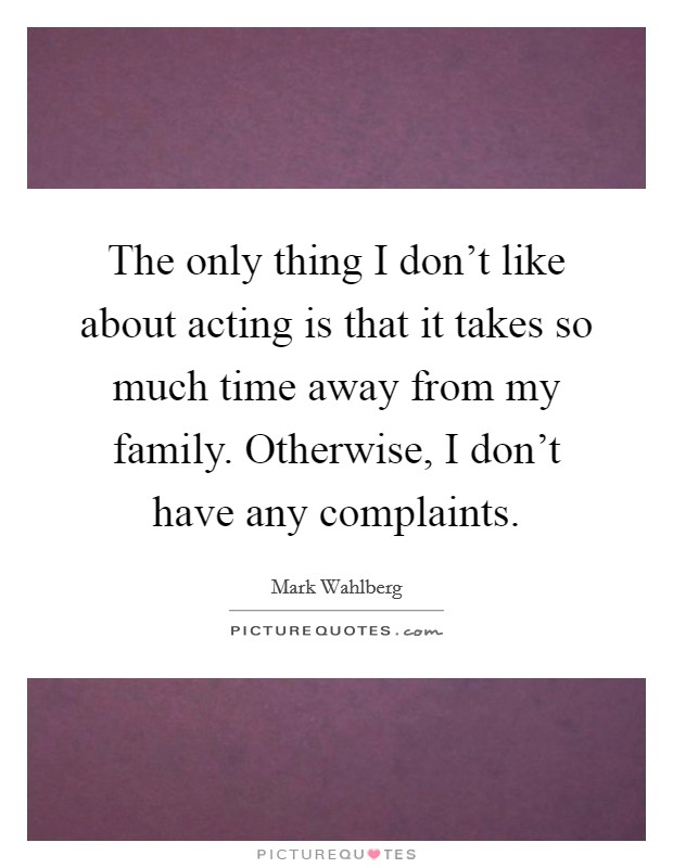 The only thing I don't like about acting is that it takes so much time away from my family. Otherwise, I don't have any complaints. Picture Quote #1