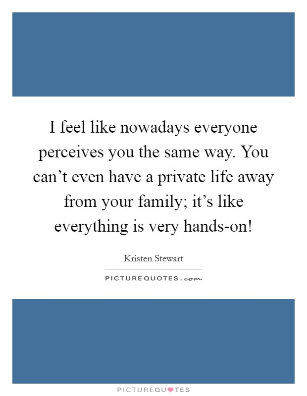 I feel like nowadays everyone perceives you the same way. You can't even have a private life away from your family; it's like everything is very hands-on! Picture Quote #1