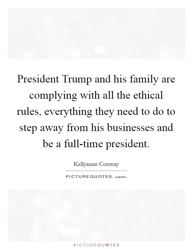 President Trump and his family are complying with all the ethical rules, everything they need to do to step away from his businesses and be a full-time president Picture Quote #1