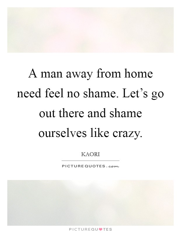 A man away from home need feel no shame. Let's go out there and shame ourselves like crazy Picture Quote #1