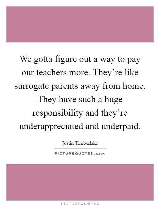 We gotta figure out a way to pay our teachers more. They're like surrogate parents away from home. They have such a huge responsibility and they're underappreciated and underpaid Picture Quote #1