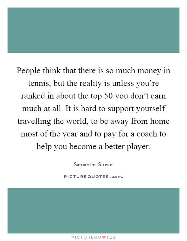People think that there is so much money in tennis, but the reality is unless you're ranked in about the top 50 you don't earn much at all. It is hard to support yourself travelling the world, to be away from home most of the year and to pay for a coach to help you become a better player Picture Quote #1