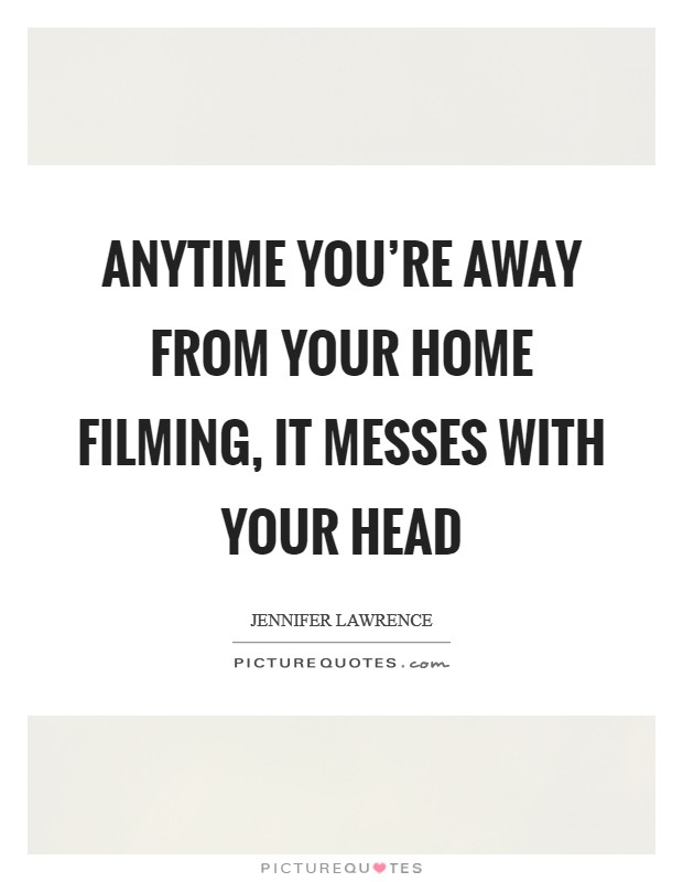 Anytime you're away from your home filming, it messes with your head Picture Quote #1