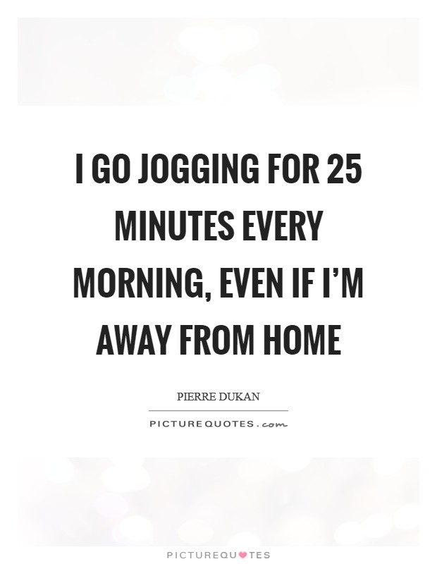 I go jogging for 25 minutes every morning, even if I'm away from home Picture Quote #1