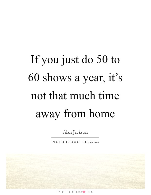 If you just do 50 to 60 shows a year, it's not that much time away from home Picture Quote #1
