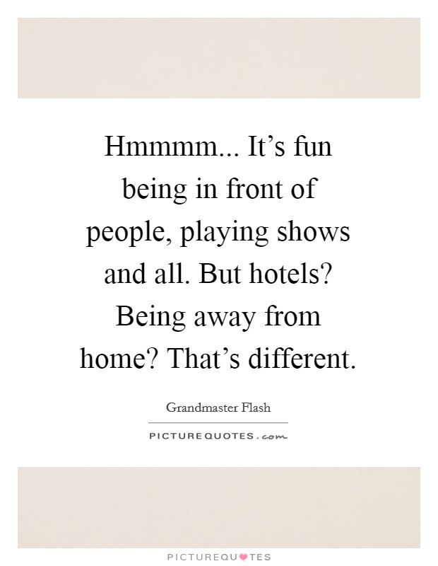 Hmmmm... It's fun being in front of people, playing shows and all. But hotels? Being away from home? That's different Picture Quote #1