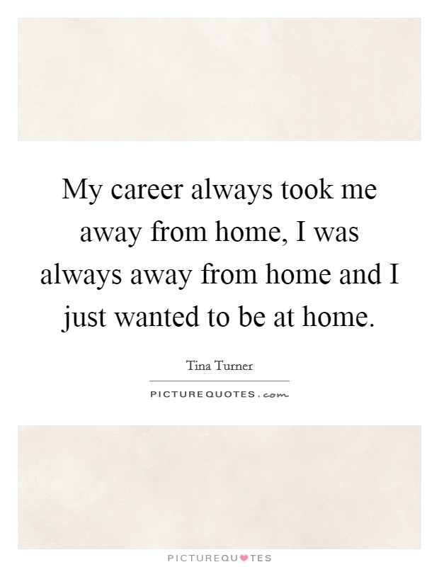 My career always took me away from home, I was always away from home and I just wanted to be at home Picture Quote #1
