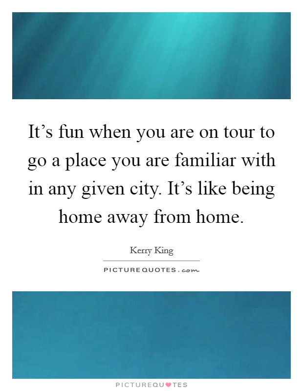 It's fun when you are on tour to go a place you are familiar with in any given city. It's like being home away from home Picture Quote #1