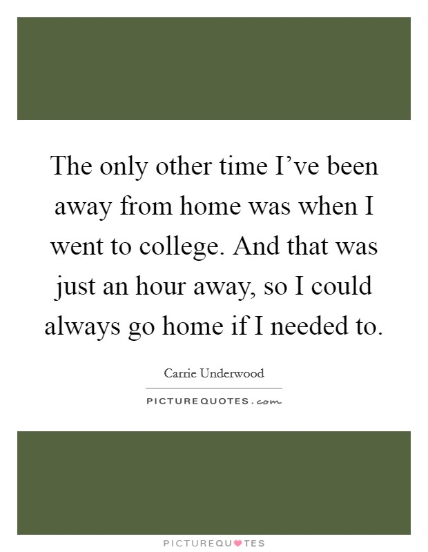 The only other time I've been away from home was when I went to college. And that was just an hour away, so I could always go home if I needed to Picture Quote #1