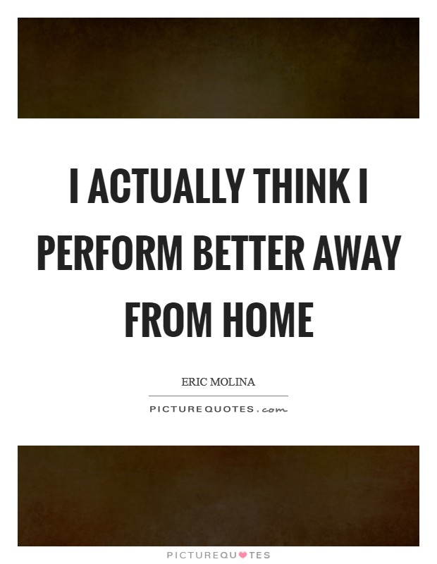 I actually think I perform better away from home Picture Quote #1