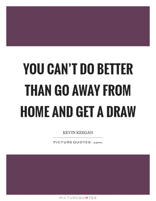You can't do better than go away from home and get a draw Picture Quote #1