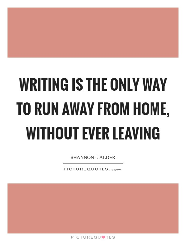 Writing is the only way to run away from home, without ever leaving Picture Quote #1