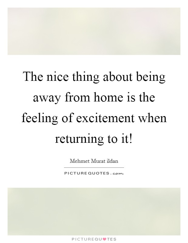 The nice thing about being away from home is the feeling of excitement when returning to it! Picture Quote #1