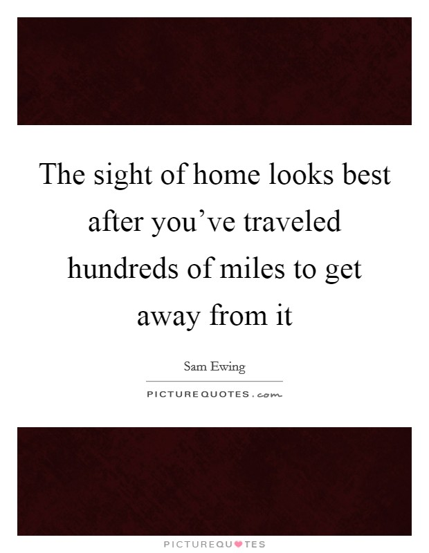 The sight of home looks best after you've traveled hundreds of miles to get away from it Picture Quote #1