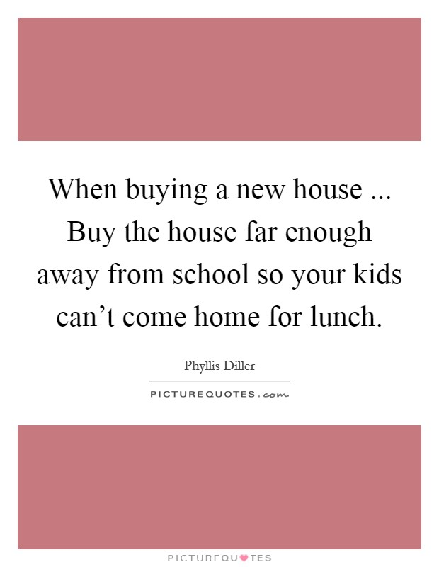 When buying a new house ... Buy the house far enough away from school so your kids can't come home for lunch Picture Quote #1