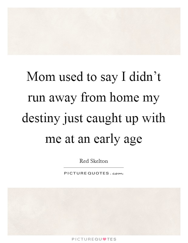 Mom used to say I didn't run away from home my destiny just caught up with me at an early age Picture Quote #1