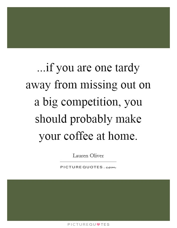 ...if you are one tardy away from missing out on a big competition, you should probably make your coffee at home Picture Quote #1