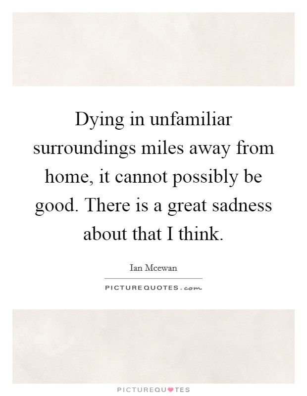 Dying in unfamiliar surroundings miles away from home, it cannot possibly be good. There is a great sadness about that I think Picture Quote #1