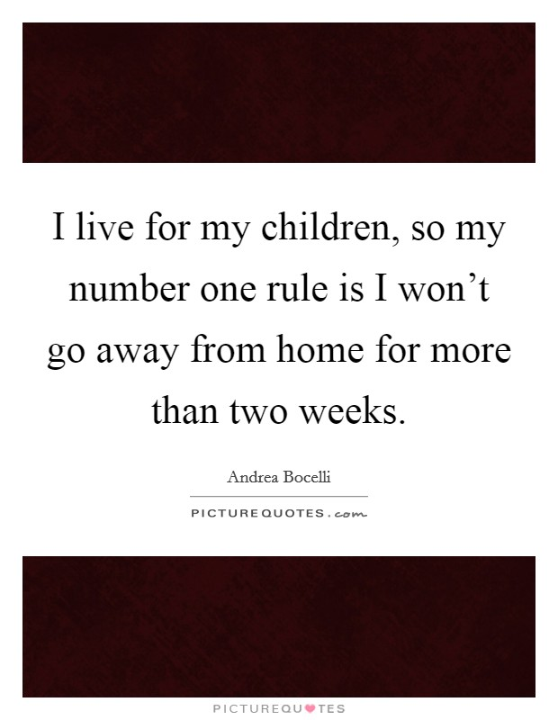 I live for my children, so my number one rule is I won't go away from home for more than two weeks Picture Quote #1
