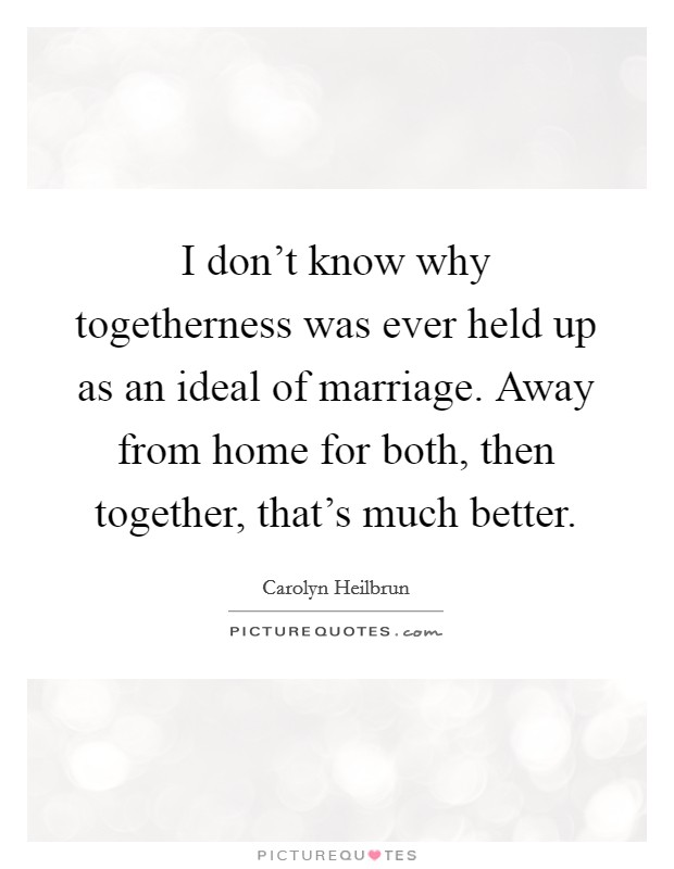 I don't know why togetherness was ever held up as an ideal of marriage. Away from home for both, then together, that's much better. Picture Quote #1