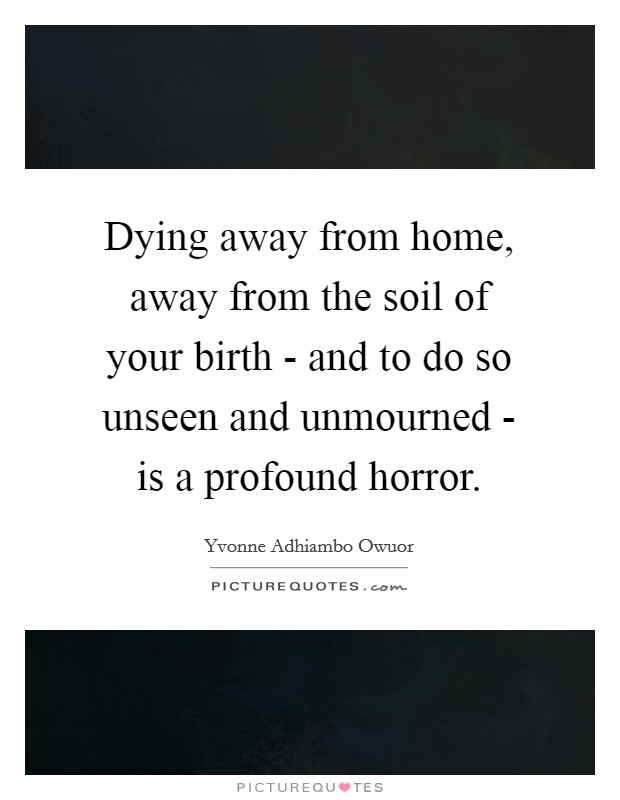 Dying away from home, away from the soil of your birth - and to do so unseen and unmourned - is a profound horror Picture Quote #1