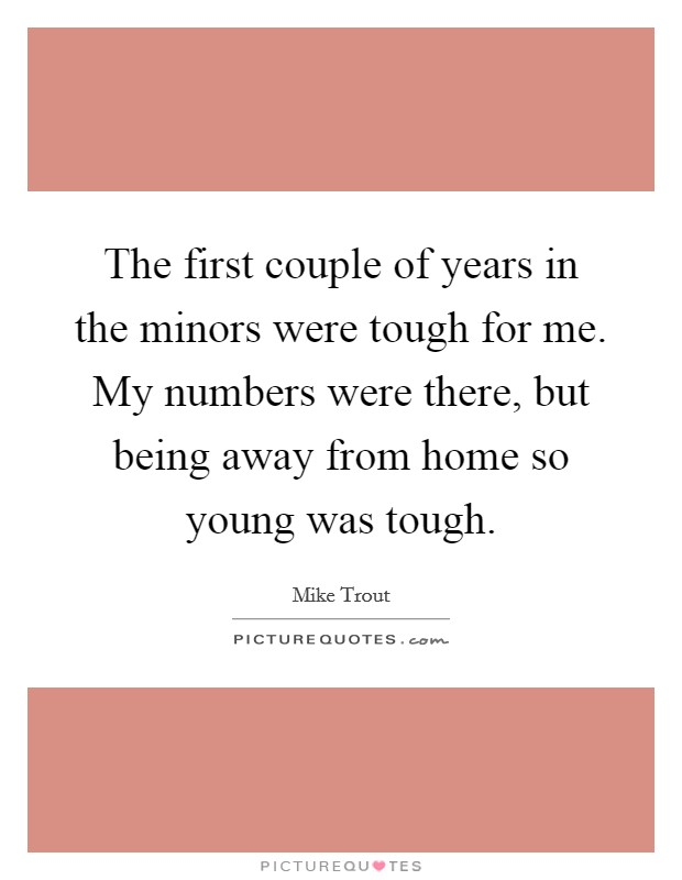 The first couple of years in the minors were tough for me. My numbers were there, but being away from home so young was tough Picture Quote #1