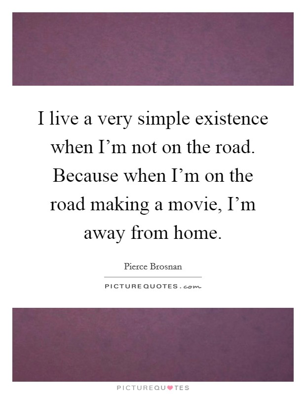 I live a very simple existence when I'm not on the road. Because when I'm on the road making a movie, I'm away from home Picture Quote #1