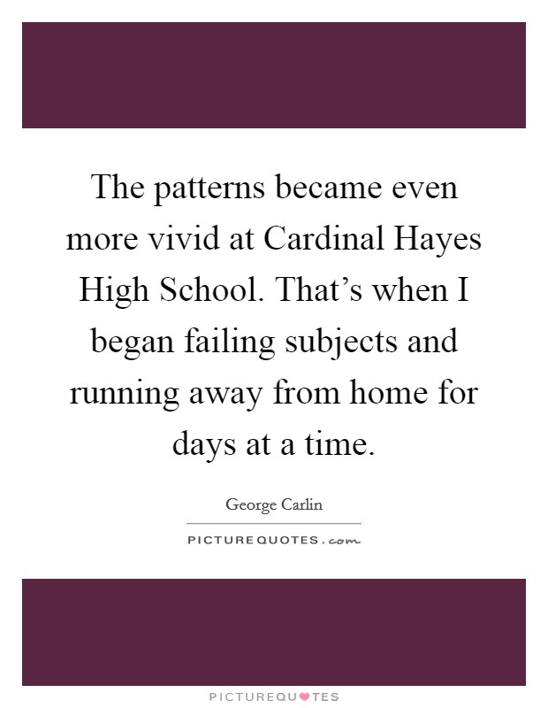 The patterns became even more vivid at Cardinal Hayes High School. That's when I began failing subjects and running away from home for days at a time Picture Quote #1