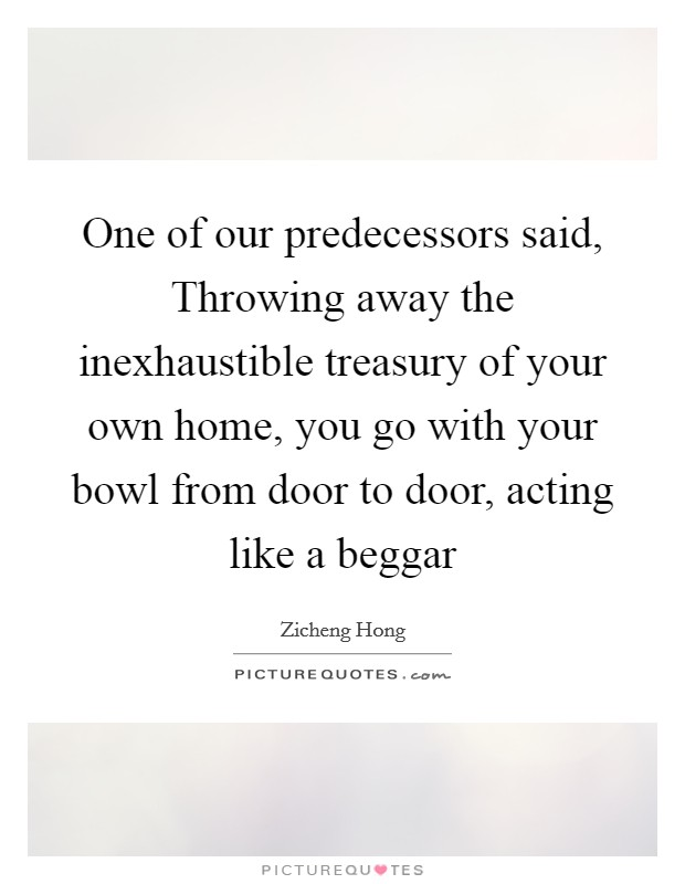 One of our predecessors said, Throwing away the inexhaustible treasury of your own home, you go with your bowl from door to door, acting like a beggar Picture Quote #1