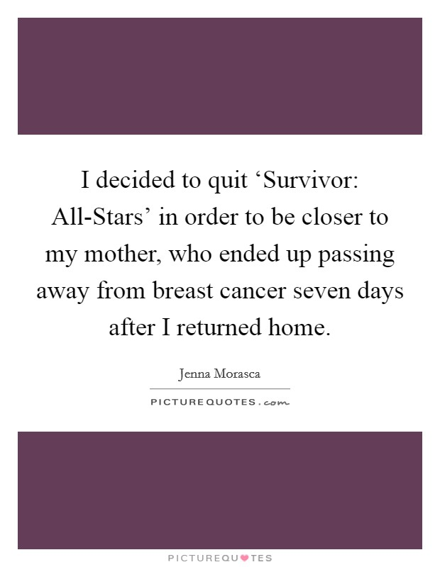 I decided to quit 'Survivor: All-Stars' in order to be closer to my mother, who ended up passing away from breast cancer seven days after I returned home Picture Quote #1