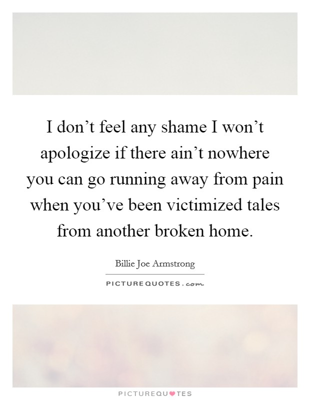 I don't feel any shame I won't apologize if there ain't nowhere you can go running away from pain when you've been victimized tales from another broken home Picture Quote #1