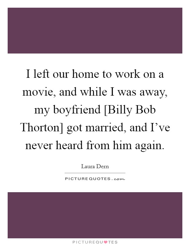 I left our home to work on a movie, and while I was away, my boyfriend [Billy Bob Thorton] got married, and I've never heard from him again Picture Quote #1