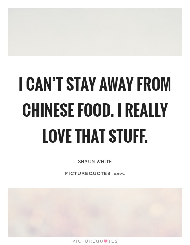 I can't stay away from Chinese food. I really love that stuff Picture Quote #1