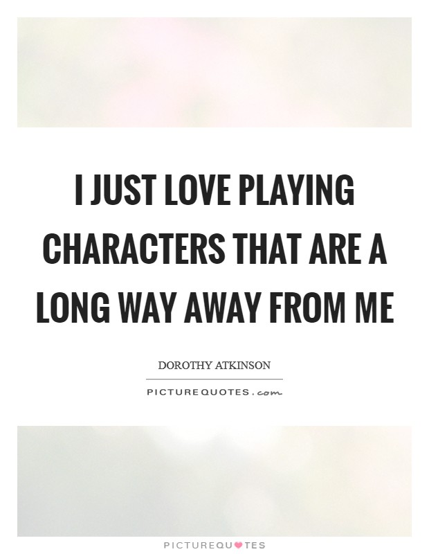I just love playing characters that are a long way away from me Picture Quote #1