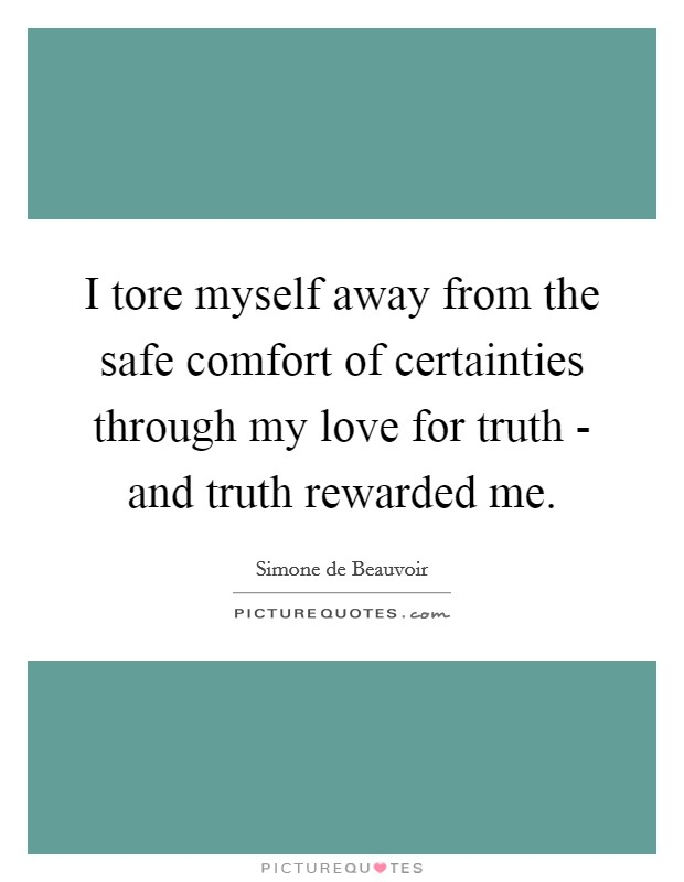 I tore myself away from the safe comfort of certainties through my love for truth - and truth rewarded me Picture Quote #1