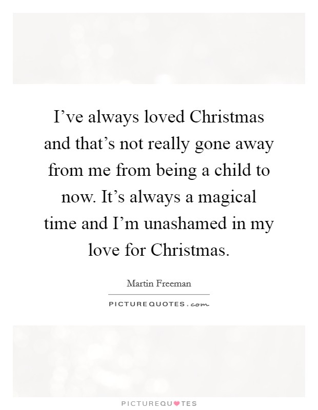 I've always loved Christmas and that's not really gone away from me from being a child to now. It's always a magical time and I'm unashamed in my love for Christmas Picture Quote #1